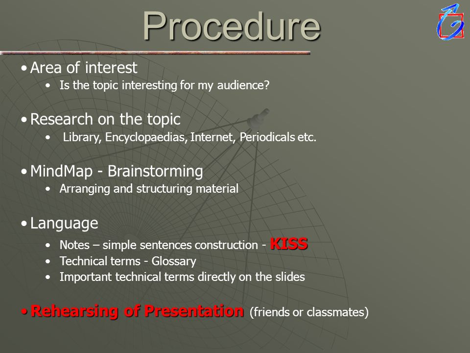 Procedure Area of interest Is the topic interesting for my audience? Research on the topic Library, Encyclopaedias, Internet, Periodicals etc. MindMap