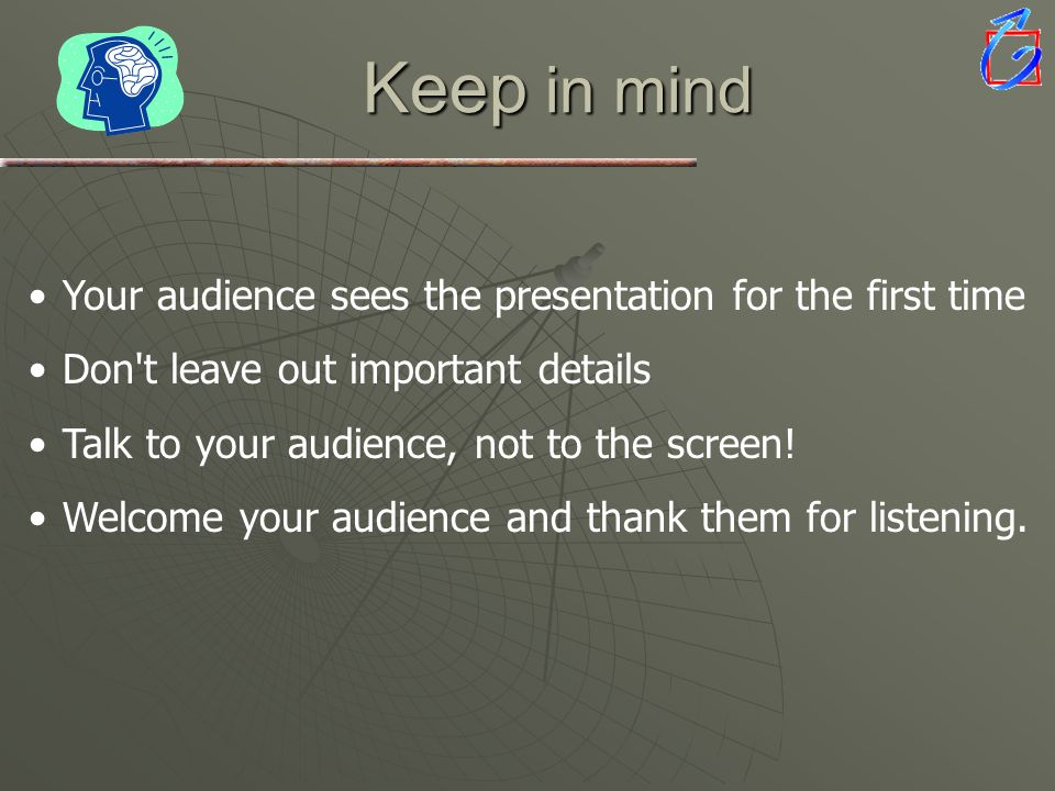 Keep in mind Your audience sees the presentation for the first time Don't leave out important details Talk to your audience, not to the screen! Welcom