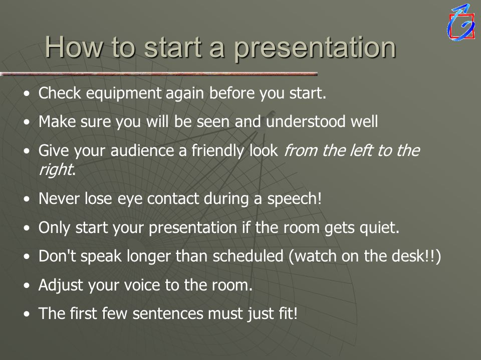 How to start a presentation Check equipment again before you start. Make sure you will be seen and understood well Give your audience a friendly look