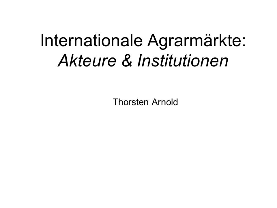 Internationale Agrarmärkte: Akteure & Institutionen Thorsten Arnold