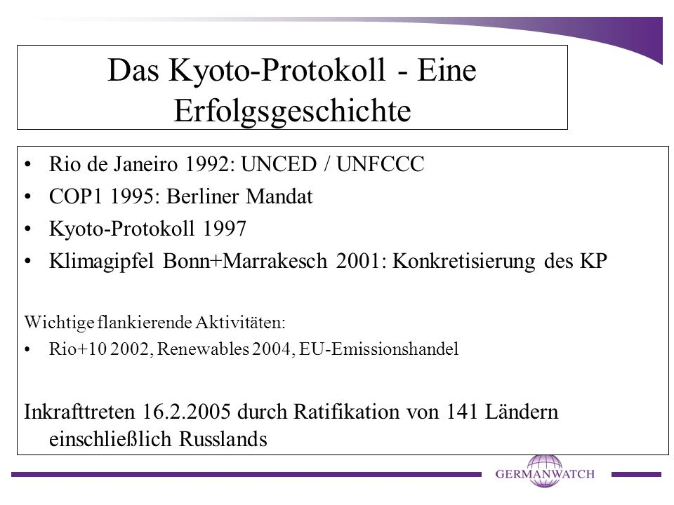 Das Kyoto-Protokoll - Eine Erfolgsgeschichte Rio de Janeiro 1992: UNCED / UNFCCC COP1 1995: Berliner Mandat Kyoto-Protokoll 1997 Klimagipfel Bonn+Marr