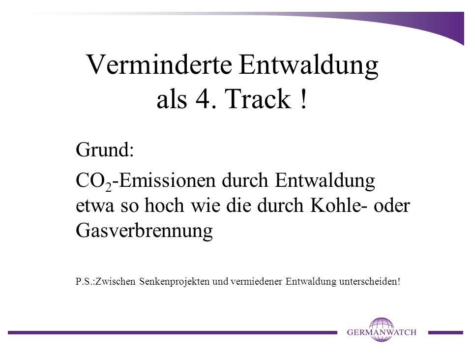 Verminderte Entwaldung als 4. Track ! Grund: CO 2 -Emissionen durch Entwaldung etwa so hoch wie die durch Kohle- oder Gasverbrennung P.S.:Zwischen Sen