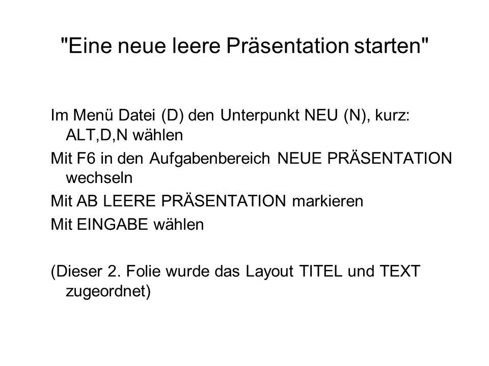 Eine neue leere Präsentation starten Im Menü Datei (D) den Unterpunkt NEU (N), kurz: ALT,D,N wählen Mit F6 in den Aufgabenbereich NEUE PRÄSENTATION wechseln Mit AB LEERE PRÄSENTATION markieren Mit EINGABE wählen (Dieser 2.