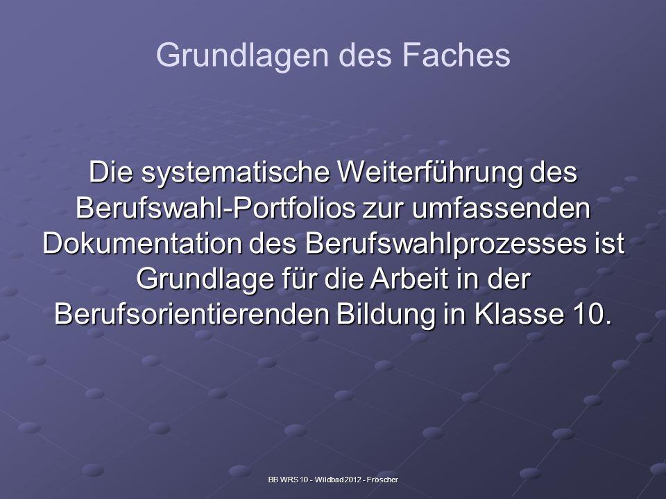 BB WRS 10 - Wildbad 2012 - Fröscher Grundlagen des Faches Die systematische Weiterführung des Berufswahl-Portfolios zur umfassenden Dokumentation des