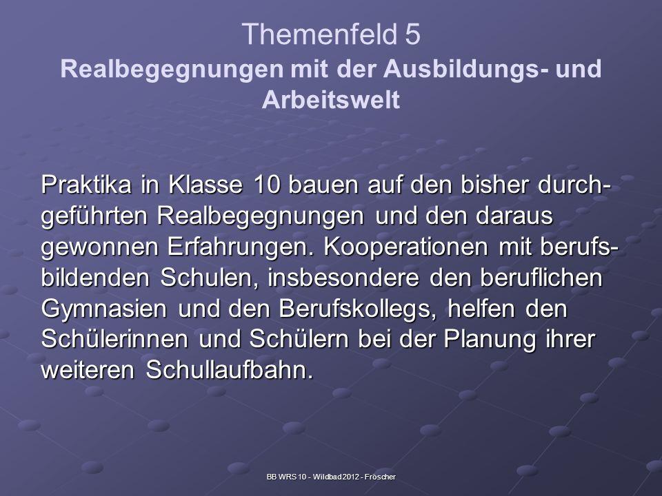 BB WRS 10 - Wildbad 2012 - Fröscher Themenfeld 5 Realbegegnungen mit der Ausbildungs- und Arbeitswelt Praktika in Klasse 10 bauen auf den bisher durch