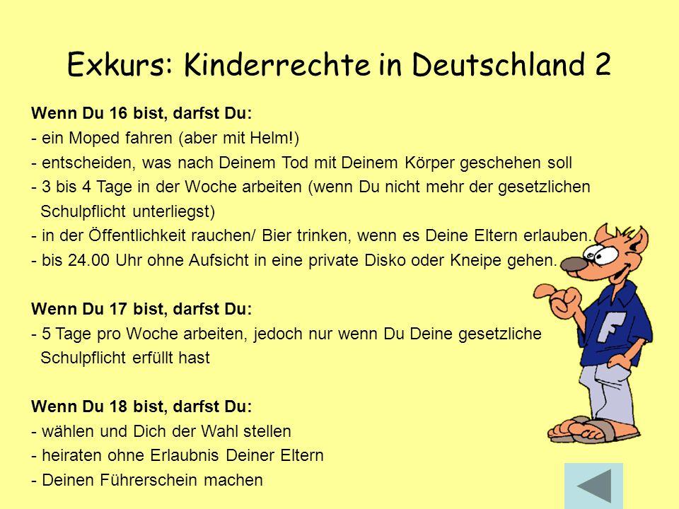 Exkurs: Kinderrechte in Deutschland 2 Wenn Du 16 bist, darfst Du: - ein Moped fahren (aber mit Helm!) - entscheiden, was nach Deinem Tod mit Deinem Kö