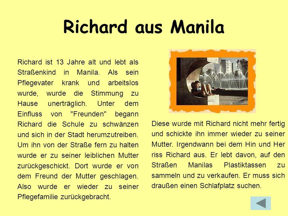 Richard aus Manila Richard ist 13 Jahre alt und lebt als Straßenkind in Manila. Als sein Pflegevater krank und arbeitslos wurde, wurde die Stimmung zu