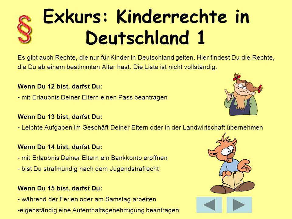 Exkurs: Kinderrechte in Deutschland 2 Wenn Du 16 bist, darfst Du: - ein Moped fahren (aber mit Helm!) - entscheiden, was nach Deinem Tod mit Deinem Körper geschehen soll - 3 bis 4 Tage in der Woche arbeiten (wenn Du nicht mehr der gesetzlichen Schulpflicht unterliegst) - in der Öffentlichkeit rauchen/ Bier trinken, wenn es Deine Eltern erlauben.