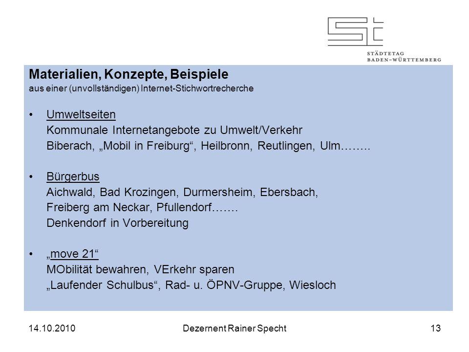 14.10.2010Dezernent Rainer Specht13 Materialien, Konzepte, Beispiele aus einer (unvollständigen) Internet-Stichwortrecherche Umweltseiten Kommunale Internetangebote zu Umwelt/Verkehr Biberach, Mobil in Freiburg, Heilbronn, Reutlingen, Ulm……..