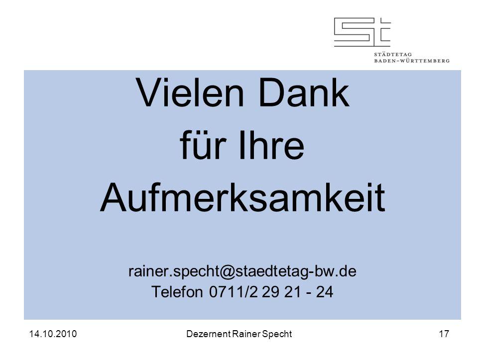 14.10.2010Dezernent Rainer Specht17 Vielen Dank für Ihre Aufmerksamkeit rainer.specht@staedtetag-bw.de Telefon 0711/2 29 21 - 24
