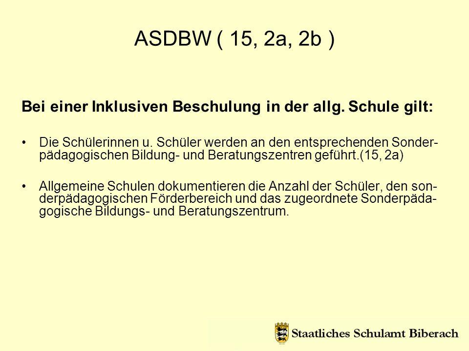 ASDBW ( 15, 2a, 2b ) Bei einer Inklusiven Beschulung in der allg. Schule gilt: Die Schülerinnen u. Schüler werden an den entsprechenden Sonder- pädago