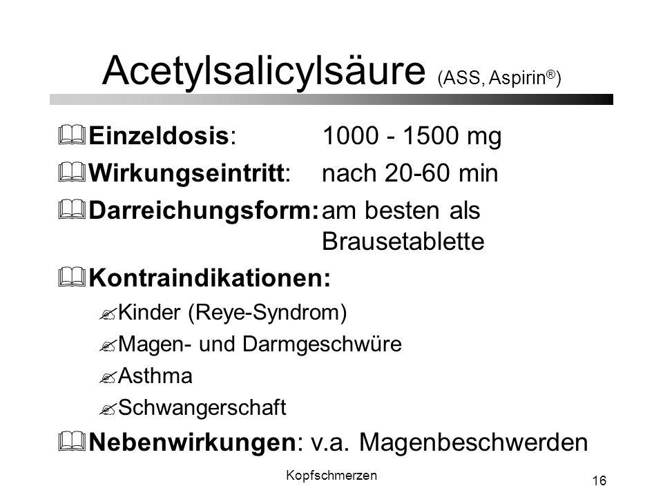 Kopfschmerzen 16 Acetylsalicylsäure (ASS, Aspirin ® ) &Einzeldosis: 1000 - 1500 mg &Wirkungseintritt: nach 20-60 min &Darreichungsform:am besten als B