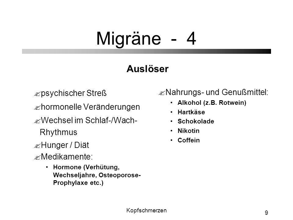 Kopfschmerzen 9 Migräne - 4 ?psychischer Streß ?hormonelle Veränderungen ?Wechsel im Schlaf-/Wach- Rhythmus ?Hunger / Diät ?Medikamente: Hormone (Verh