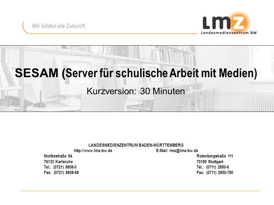 SESAM ( Server für schulische Arbeit mit Medien) Kurzversion: 30 Minuten LANDESMEDIENZENTRUM BADEN-WÜRTTEMBERG http://www.lmz-bw.deE-Mail: lmz@lmz-bw.de Moltkestraße 64 Rotenbergstraße 111 76133 Karlsruhe 70190 Stuttgart Tel.: (0721) 8808-0 Tel.: (0711) 2850-6 Fax: (0721) 8808-68 Fax: (0711) 2850-780 Wir bilden die Zukunft.