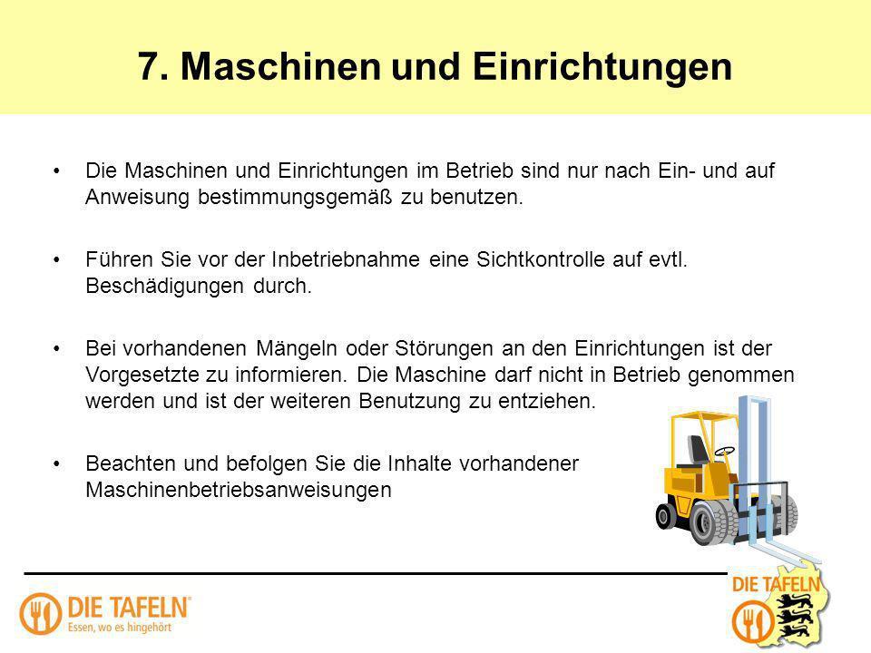 7. Maschinen und Einrichtungen Die Maschinen und Einrichtungen im Betrieb sind nur nach Ein- und auf Anweisung bestimmungsgemäß zu benutzen. Führen Si