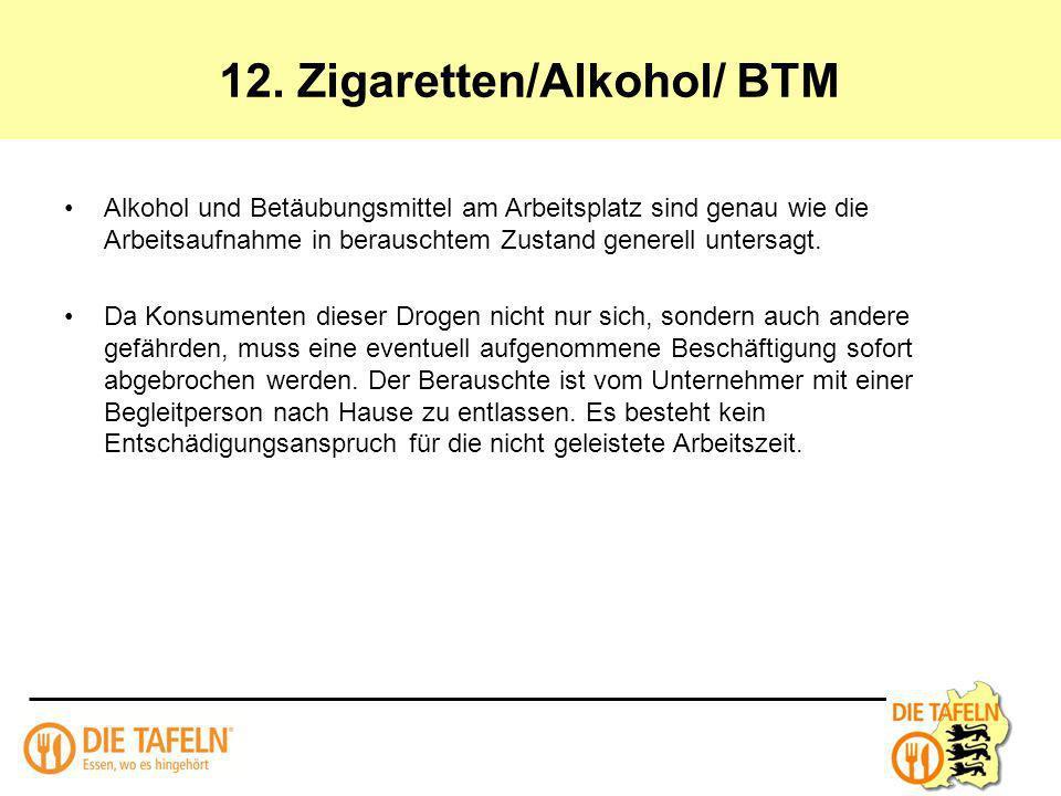 12. Zigaretten/Alkohol/ BTM Alkohol und Betäubungsmittel am Arbeitsplatz sind genau wie die Arbeitsaufnahme in berauschtem Zustand generell untersagt.