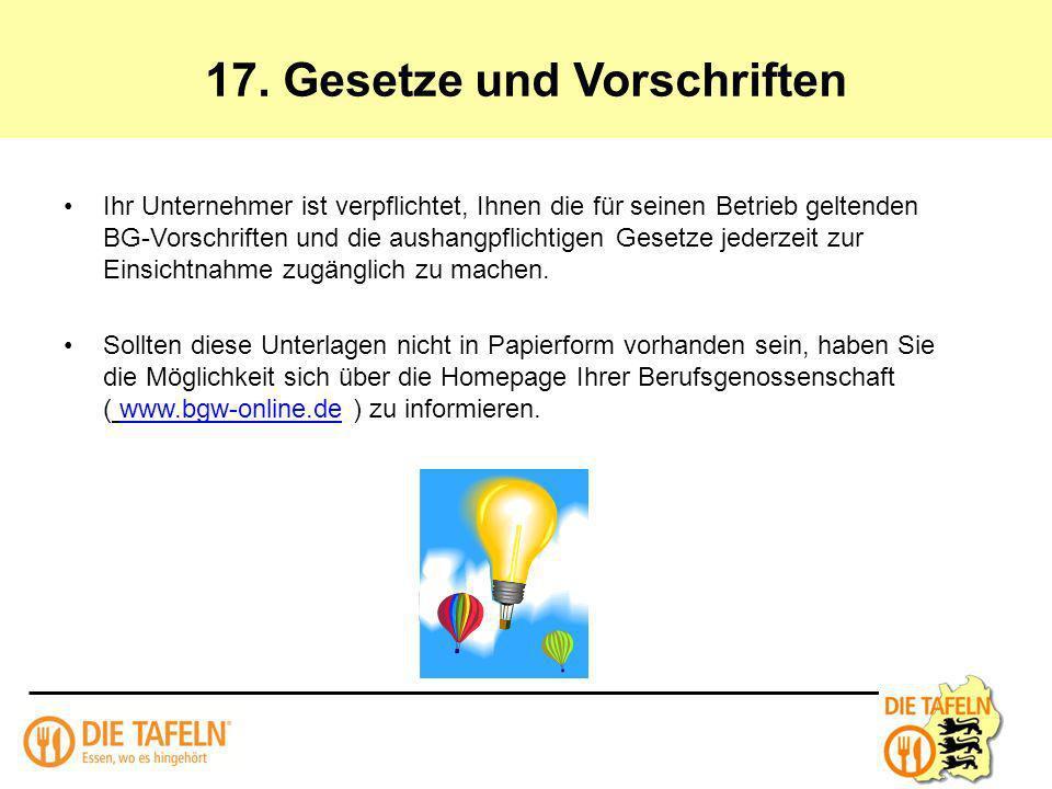 17. Gesetze und Vorschriften Ihr Unternehmer ist verpflichtet, Ihnen die für seinen Betrieb geltenden BG-Vorschriften und die aushangpflichtigen Geset