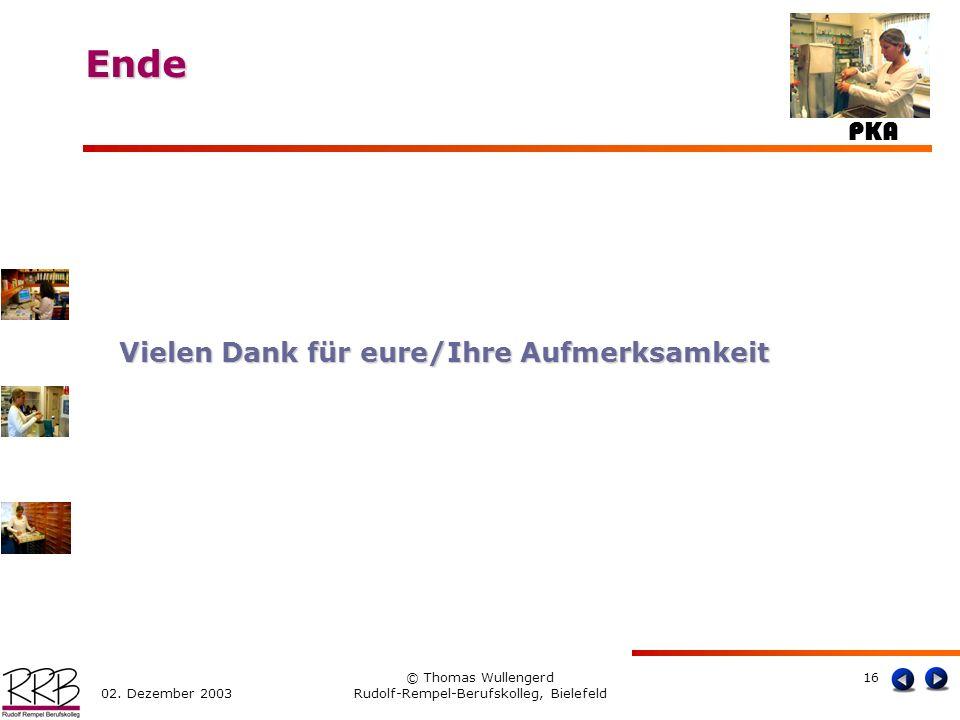 PKA 02. Dezember 2003 © Thomas Wullengerd Rudolf-Rempel-Berufskolleg, Bielefeld 16 Ende Ende Vielen Dank für eure/Ihre Aufmerksamkeit
