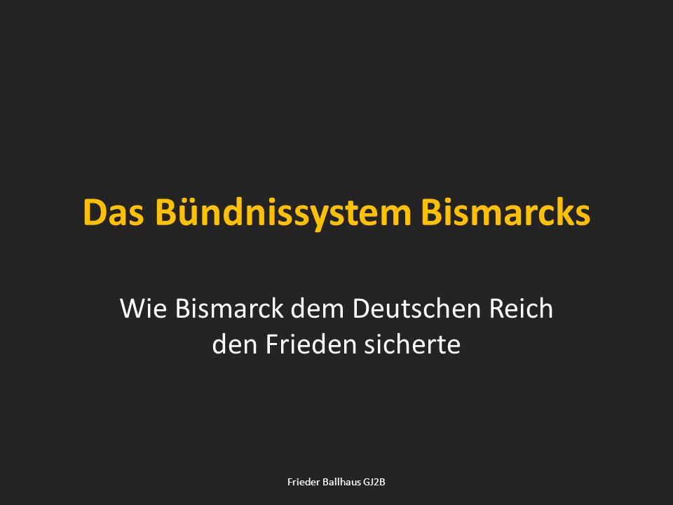 Das Bündnissystem Bismarcks Wie Bismarck dem Deutschen Reich den Frieden sicherte Frieder Ballhaus GJ2B