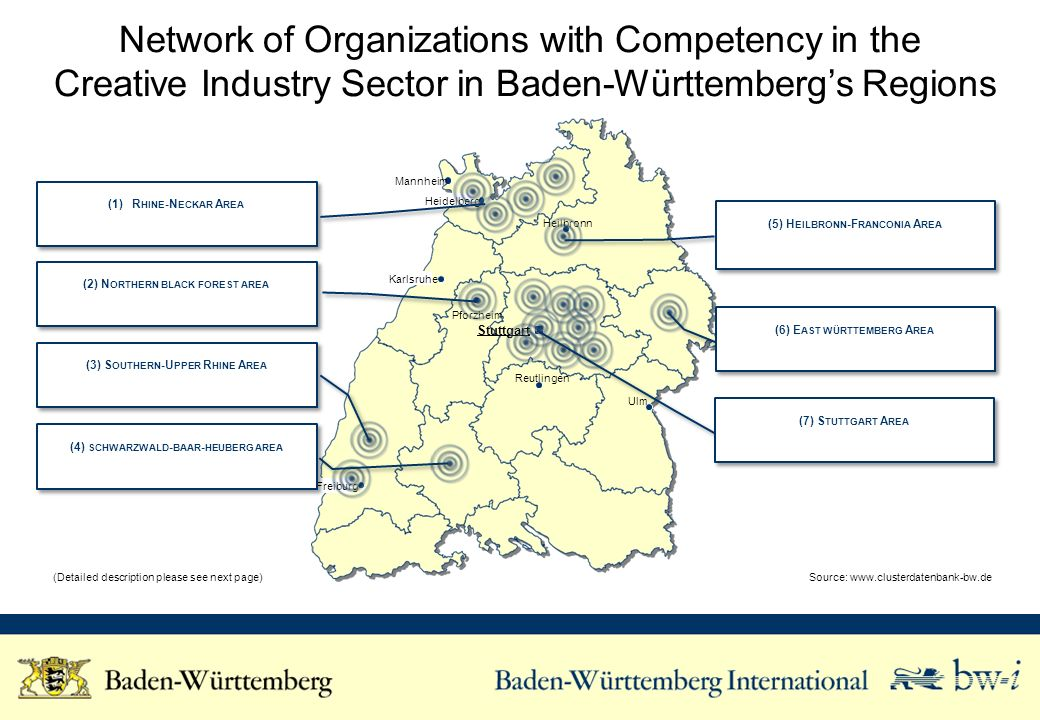 Network of Organizations with Competency in the Creative Industry Sector in Baden-Württembergs Regions Karlsruhe Freiburg Stuttgart Ulm Pforzheim Reutlingen Heilbronn Heidelberg Mannheim Source:   description please see next page) (4) SCHWARZWALD - BAAR - HEUBERG AREA (2) N ORTHERN BLACK FOREST AREA (7) S TUTTGART A REA (6) E AST WÜRTTEMBERG A REA (5) H EILBRONN -F RANCONIA A REA (1)R HINE -N ECKAR A REA (3) S OUTHERN -U PPER R HINE A REA