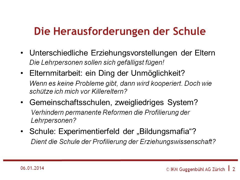 © IKM Guggenbühl AG Zürich I 2 06.01.2014 Die Herausforderungen der Schule Unterschiedliche Erziehungsvorstellungen der Eltern Die Lehrpersonen sollen sich gefälligst fügen.