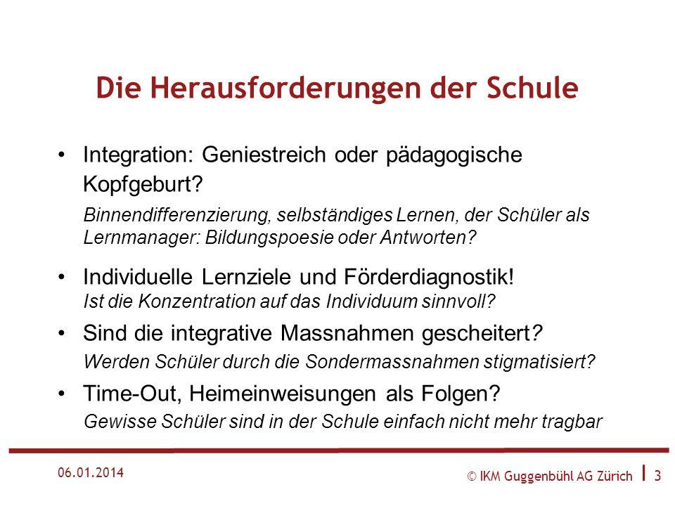 © IKM Guggenbühl AG Zürich I 3 06.01.2014 Die Herausforderungen der Schule Integration: Geniestreich oder pädagogische Kopfgeburt.