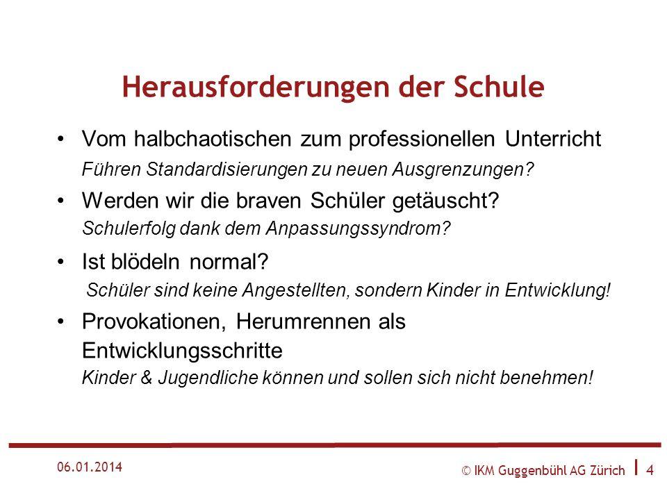 © IKM Guggenbühl AG Zürich I 4 06.01.2014 Herausforderungen der Schule Vom halbchaotischen zum professionellen Unterricht Führen Standardisierungen zu neuen Ausgrenzungen.