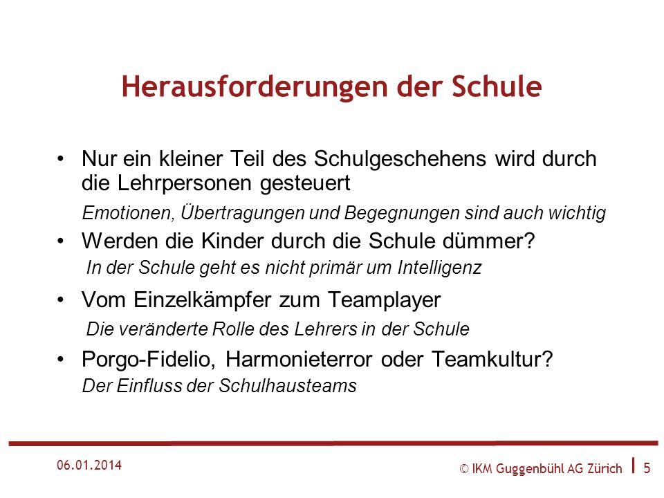 © IKM Guggenbühl AG Zürich I 5 06.01.2014 Herausforderungen der Schule Nur ein kleiner Teil des Schulgeschehens wird durch die Lehrpersonen gesteuert Emotionen, Übertragungen und Begegnungen sind auch wichtig Werden die Kinder durch die Schule dümmer.
