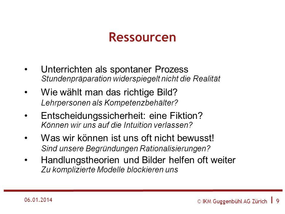 © IKM Guggenbühl AG Zürich I 9 06.01.2014 Ressourcen Unterrichten als spontaner Prozess Stundenpräparation widerspiegelt nicht die Realität Wie wählt man das richtige Bild.