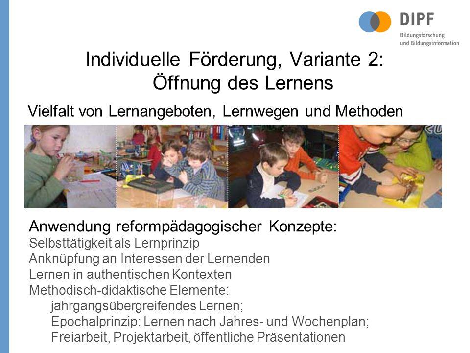 Individuelle Förderung, Variante 2: Öffnung des Lernens Vielfalt von Lernangeboten, Lernwegen und Methoden Anwendung reformpädagogischer Konzepte: Selbsttätigkeit als Lernprinzip Anknüpfung an Interessen der Lernenden Lernen in authentischen Kontexten Methodisch-didaktische Elemente: jahrgangsübergreifendes Lernen; Epochalprinzip: Lernen nach Jahres- und Wochenplan; Freiarbeit, Projektarbeit, öffentliche Präsentationen