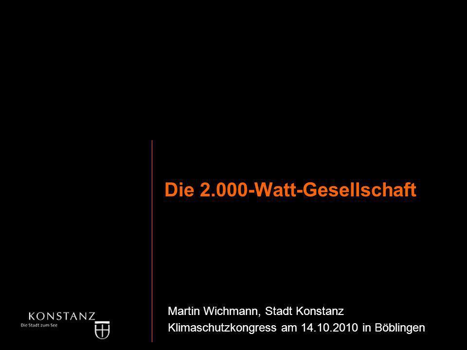 Die 2.000-Watt-Gesellschaft Martin Wichmann, Stadt Konstanz Klimaschutzkongress am 14.10.2010 in Böblingen Die 2.000-Watt-Gesellschaft