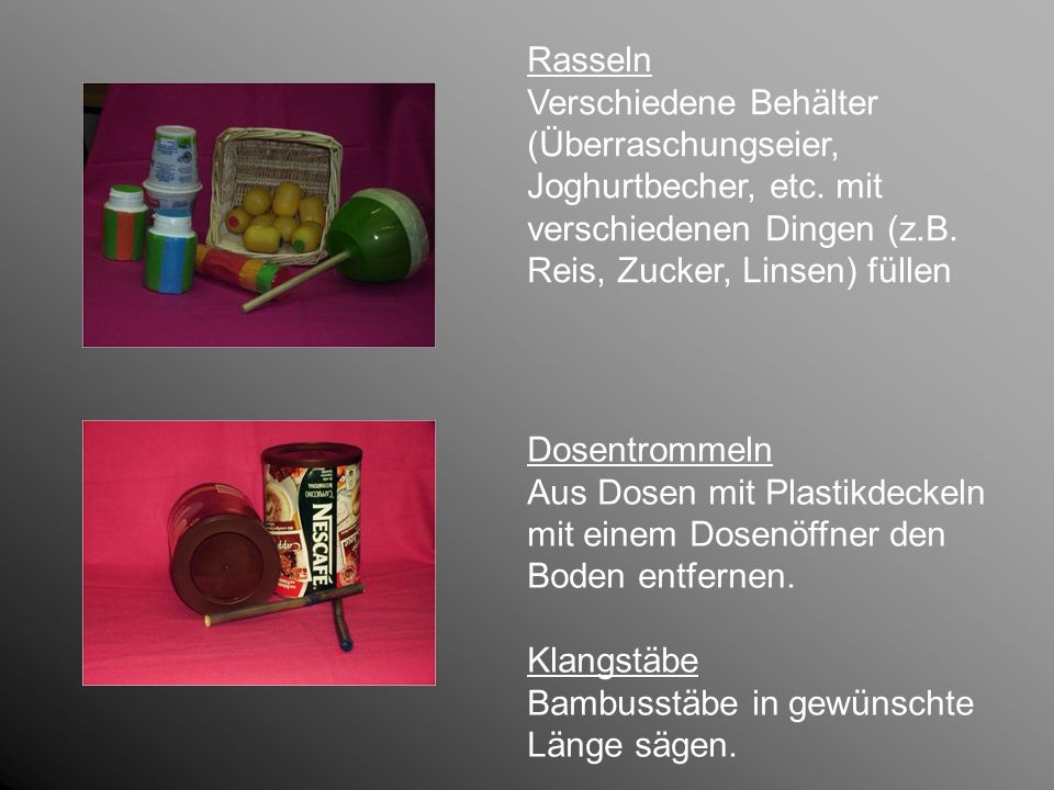 Rasseln Verschiedene Behälter (Überraschungseier, Joghurtbecher, etc. mit verschiedenen Dingen (z.B. Reis, Zucker, Linsen) füllen Dosentrommeln Aus Do