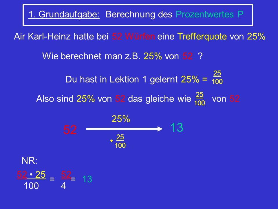 1. Grundaufgabe: Berechnung des Prozentwertes P Wie berechnet man z.B. 25% von 52 ? Du hast in Lektion 1 gelernt 25% = 25 100 Also sind 25% von 52 das