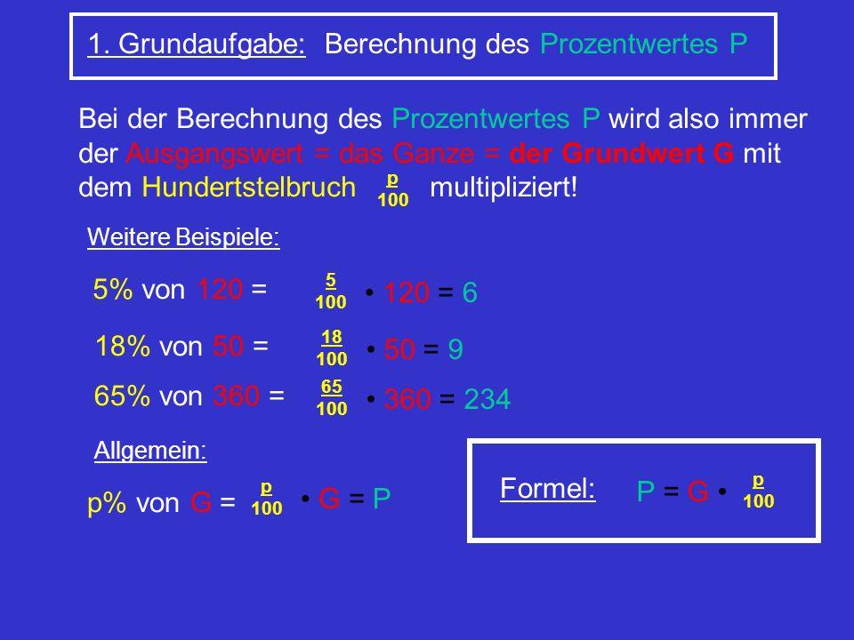 1. Grundaufgabe: Berechnung des Prozentwertes P Bei der Berechnung des Prozentwertes P wird also immer der Ausgangswert = das Ganze = der Grundwert G