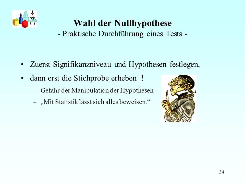 34 Wahl der Nullhypothese - Praktische Durchführung eines Tests - Zuerst Signifikanzniveau und Hypothesen festlegen, dann erst die Stichprobe erheben .