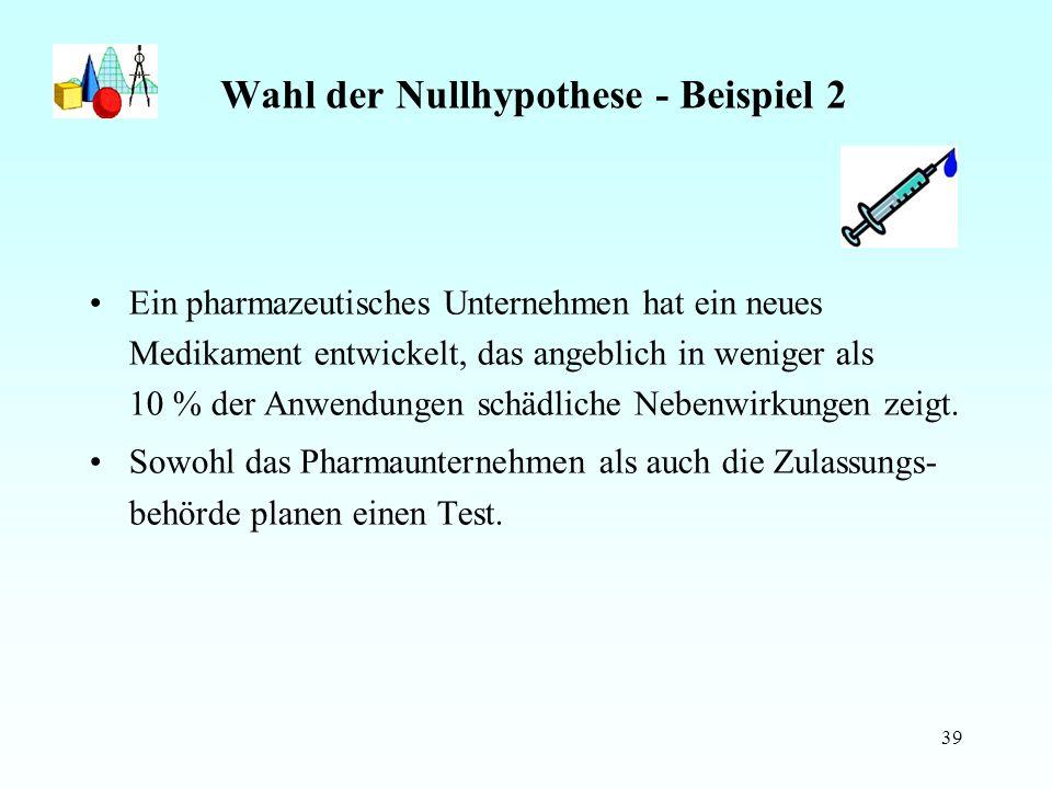 39 Wahl der Nullhypothese - Beispiel 2 Ein pharmazeutisches Unternehmen hat ein neues Medikament entwickelt, das angeblich in weniger als 10 % der Anwendungen schädliche Nebenwirkungen zeigt.