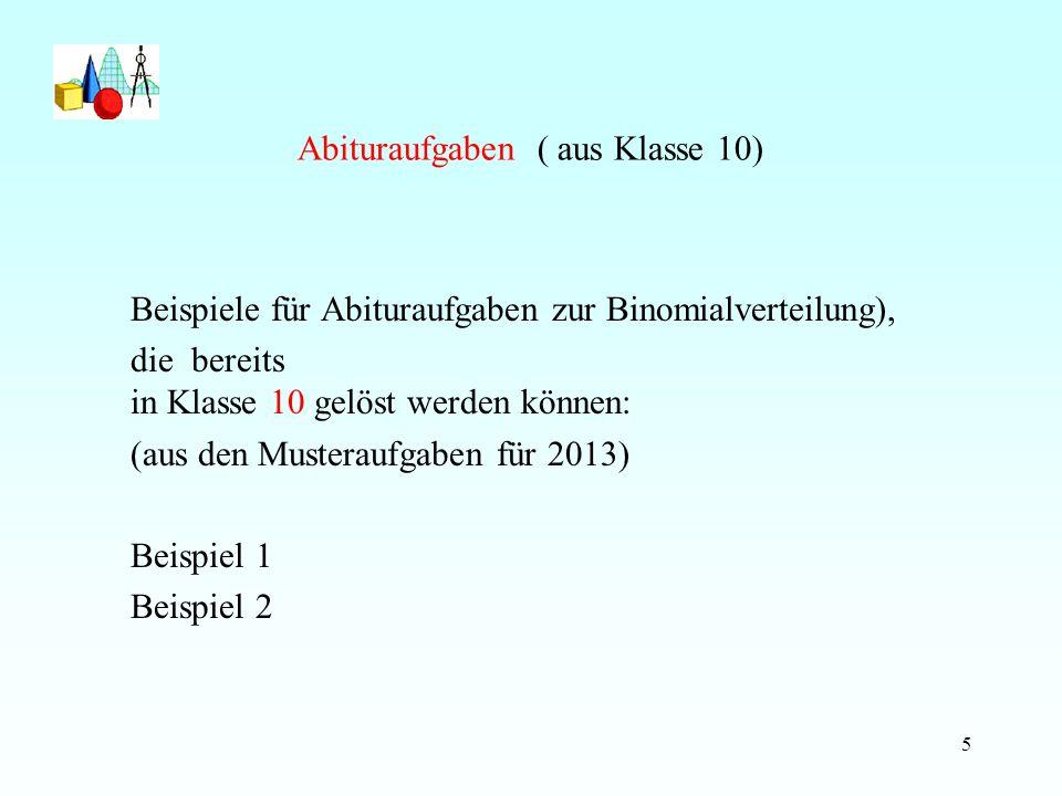 Abituraufgaben ( aus Klasse 10) Beispiele für Abituraufgaben zur Binomialverteilung), die bereits in Klasse 10 gelöst werden können: (aus den Musteraufgaben für 2013) Beispiel 1 Beispiel 2 5