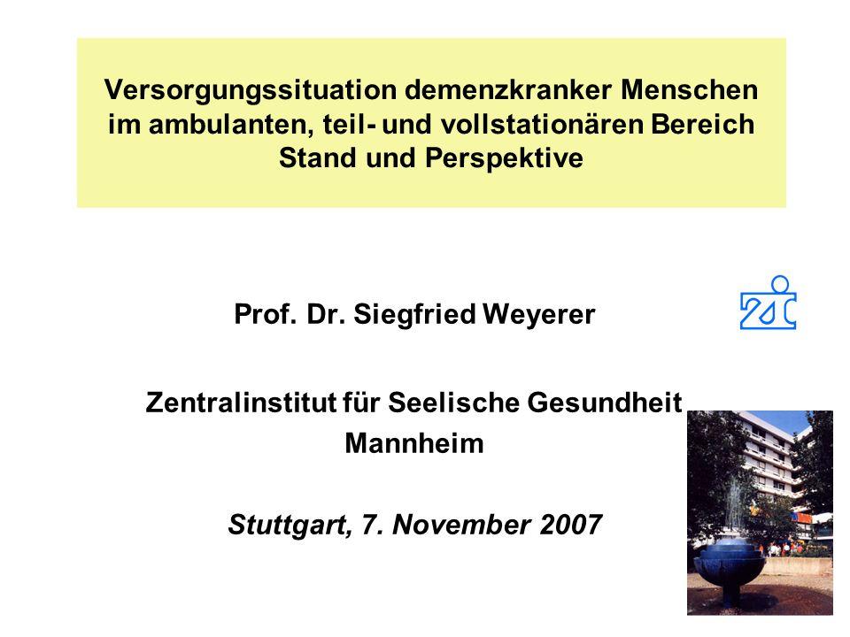Versorgungssituation demenzkranker Menschen im ambulanten, teil- und vollstationären Bereich Stand und Perspektive Prof. Dr. Siegfried Weyerer Zentral