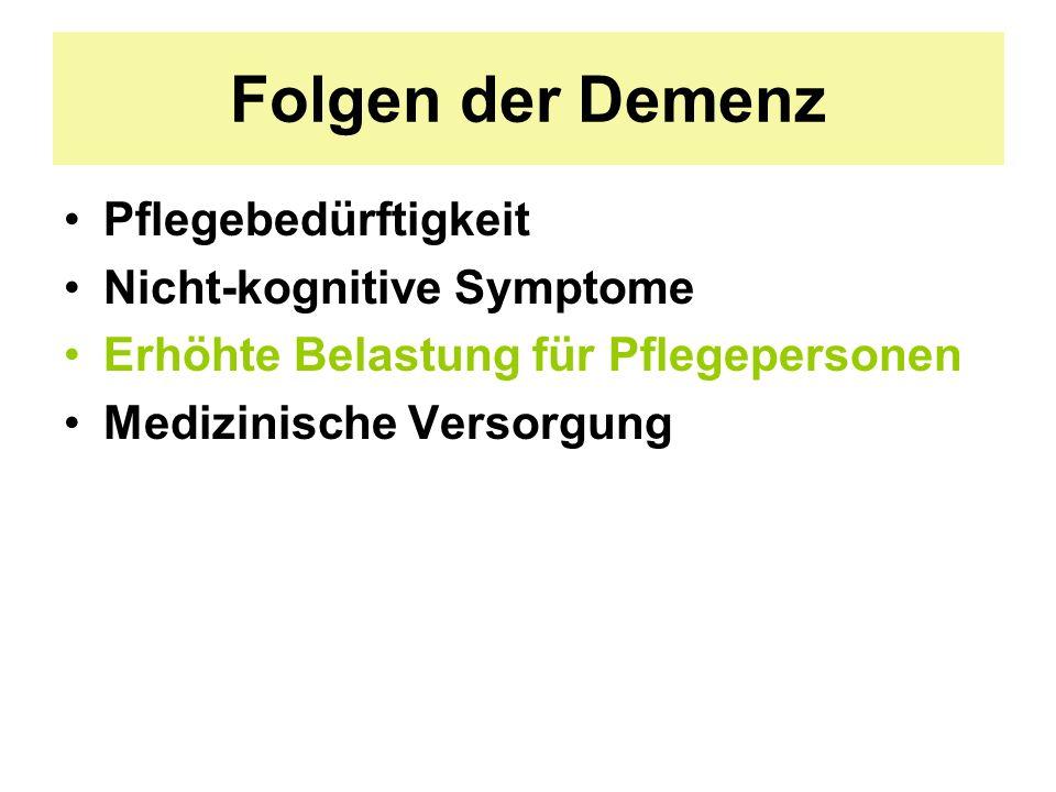 Folgen der Demenz Pflegebedürftigkeit Nicht-kognitive Symptome Erhöhte Belastung für Pflegepersonen Medizinische Versorgung