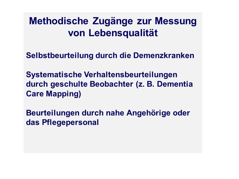Methodische Zugänge zur Messung von Lebensqualität Selbstbeurteilung durch die Demenzkranken Systematische Verhaltensbeurteilungen durch geschulte Beo