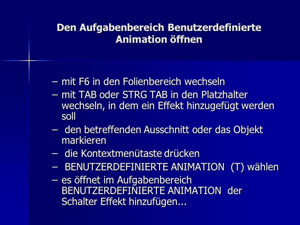 Den Aufgabenbereich Benutzerdefinierte Animation öffnen –mit F6 in den Folienbereich wechseln –mit TAB oder STRG TAB in den Platzhalter wechseln, in dem ein Effekt hinzugefügt werden soll – den betreffenden Ausschnitt oder das Objekt markieren – die Kontextmenütaste drücken – BENUTZERDEFINIERTE ANIMATION (T) wählen –es öffnet im Aufgabenbereich BENUTZERDEFINIERTE ANIMATION der Schalter Effekt hinzufügen...