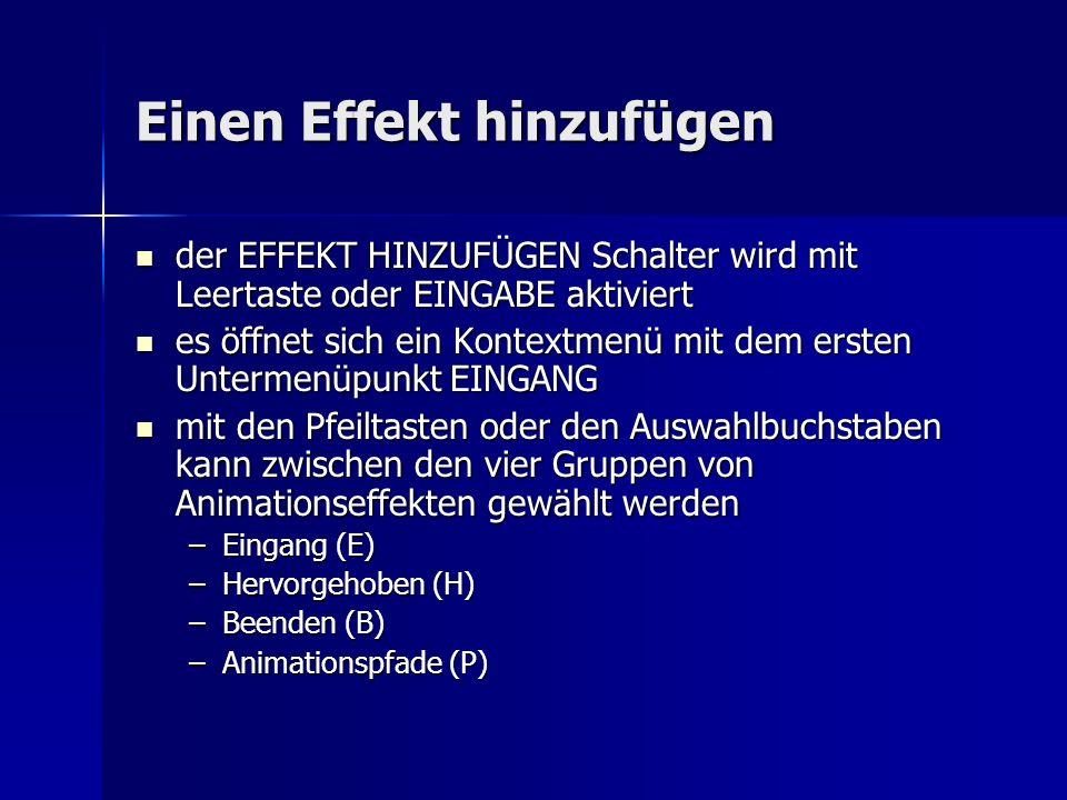 Einen Effekt hinzufügen der EFFEKT HINZUFÜGEN Schalter wird mit Leertaste oder EINGABE aktiviert der EFFEKT HINZUFÜGEN Schalter wird mit Leertaste oder EINGABE aktiviert es öffnet sich ein Kontextmenü mit dem ersten Untermenüpunkt EINGANG es öffnet sich ein Kontextmenü mit dem ersten Untermenüpunkt EINGANG mit den Pfeiltasten oder den Auswahlbuchstaben kann zwischen den vier Gruppen von Animationseffekten gewählt werden mit den Pfeiltasten oder den Auswahlbuchstaben kann zwischen den vier Gruppen von Animationseffekten gewählt werden –Eingang (E) –Hervorgehoben (H) –Beenden (B) –Animationspfade (P)