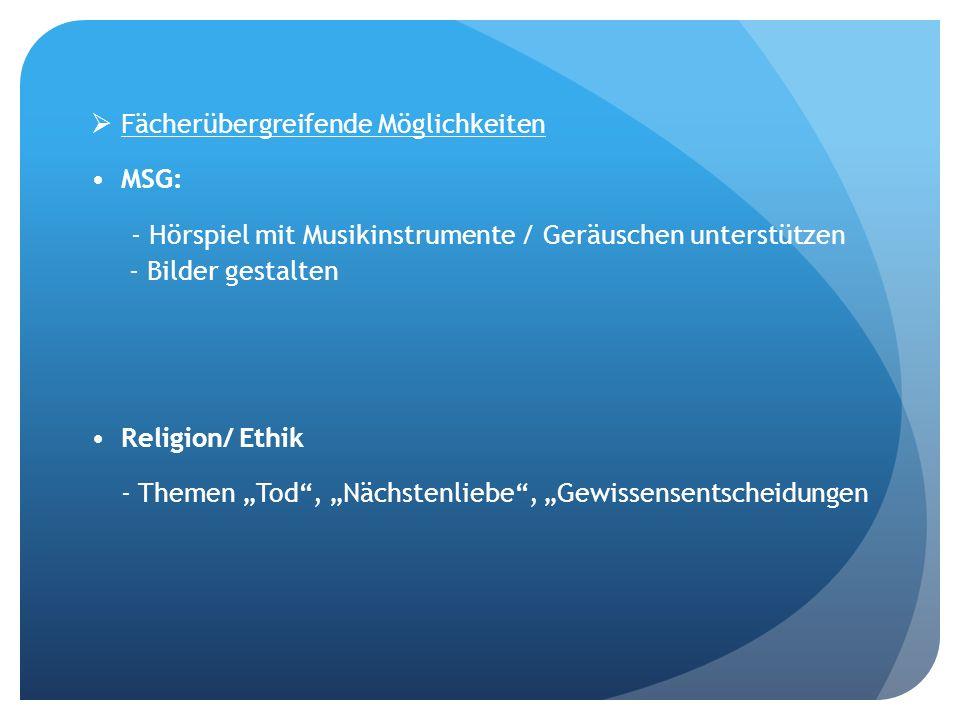 Fächerübergreifende Möglichkeiten MSG: - Hörspiel mit Musikinstrumente / Geräuschen unterstützen - Bilder gestalten Religion/ Ethik - Themen Tod, Nächstenliebe, Gewissensentscheidungen
