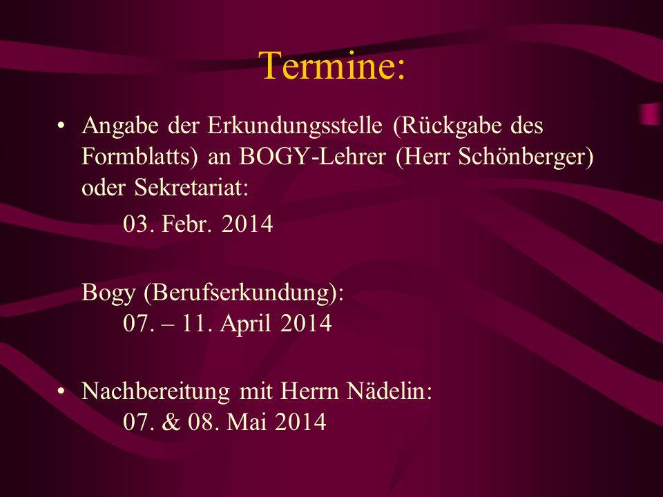 Termine: Angabe der Erkundungsstelle (Rückgabe des Formblatts) an BOGY-Lehrer (Herr Schönberger) oder Sekretariat: 03. Febr. 2014 Bogy (Berufserkundun