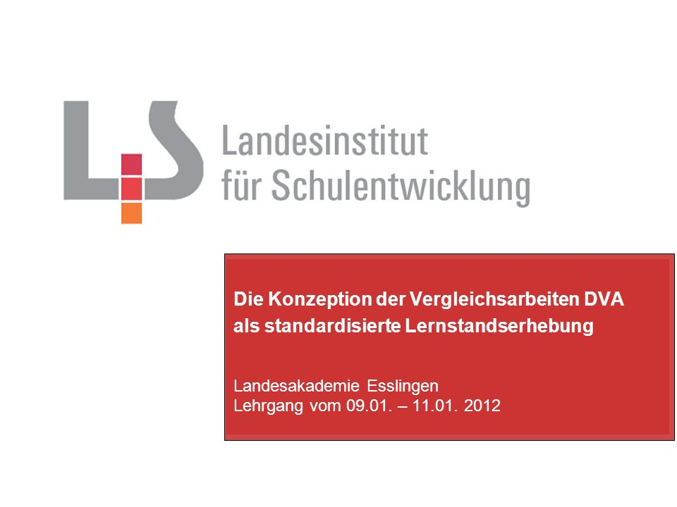 Die Konzeption der Vergleichsarbeiten DVA als standardisierte Lernstandserhebung Landesakademie Esslingen Lehrgang vom 09.01. – 11.01. 2012