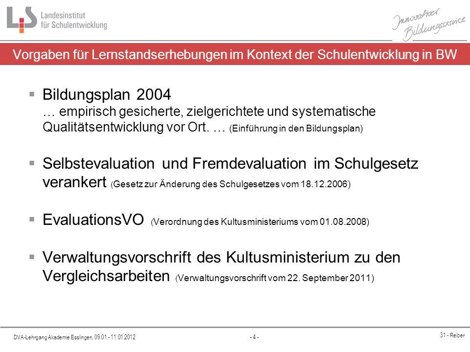DVA-Lehrgang Akademie Esslingen, 09.01.- 11.01.2012 - 4 - 31 - Reiber Vorgaben für Lernstandserhebungen im Kontext der Schulentwicklung in BW Bildungsplan 2004 … empirisch gesicherte, zielgerichtete und systematische Qualitätsentwicklung vor Ort.