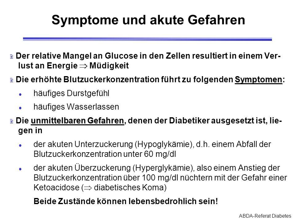 ABDA-Referat Diabetes Folgeschäden Folgeschäden Das vorrangige Ziel der Diabetesbehandlung ist in der Vermeidung folgender Folgeschäden zu sehen: 2 Arteriosklerose (Herzerkrankung, Schlaganfall) 2 Nierenschädigung (Dialyse) 2 Netzhautschädigung (Erblindung) 2 Nervenschädigung (Sensibilitätsstörungen) 2 Hauterkrankungen (Infektionen, schlecht heilende Wunden) Das Risiko, Folgeerkrankungen zu erleiden, lässt sich durch geeignete Therapieschemata und engmaschige Kontrollmaß- nahmen erheblich mindern!