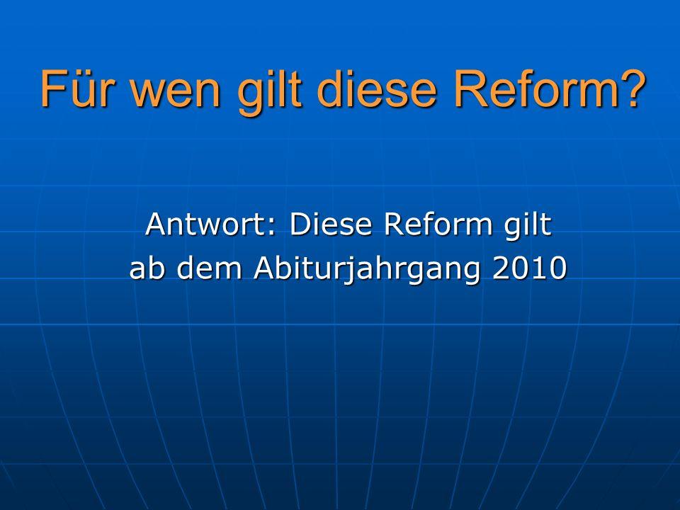 Für wen gilt diese Reform? Antwort: Diese Reform gilt ab dem Abiturjahrgang 2010