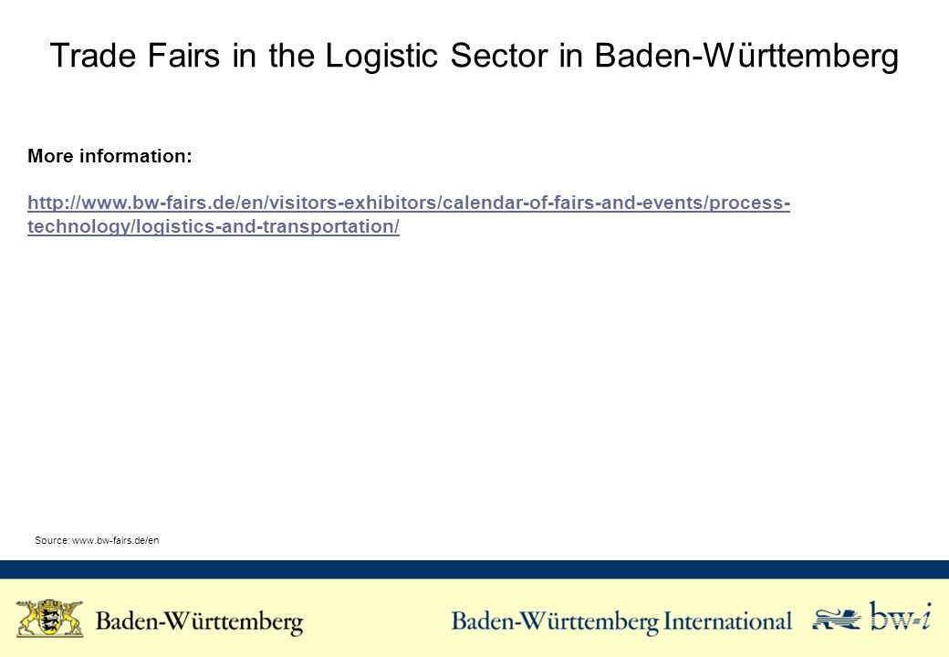 Trade Fairs in the Logistic Sector in Baden-Württemberg More information: http://www.bw-fairs.de/en/visitors-exhibitors/calendar-of-fairs-and-events/process- technology/logistics-and-transportation/ Source: www.bw-fairs.de/en