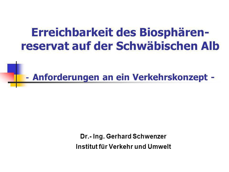 Erreichbarkeit des Biosphären- reservat auf der Schwäbischen Alb - Anforderungen an ein Verkehrskonzept - Dr.- Ing. Gerhard Schwenzer Institut für Ver